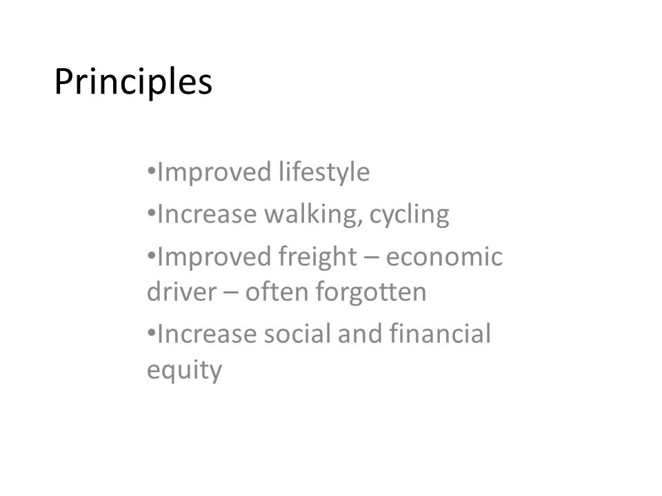 Principles Improved lifestyle Increase walking, cycling Improved freight – economic driver – often forgotten Increase social and financial equity