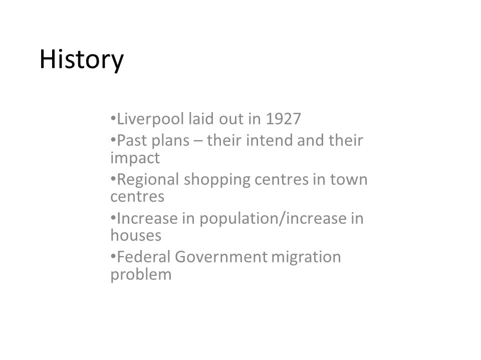 History Liverpool laid out in 1927 Past plans – their intend and their impact Regional shopping centres in town centres Increase in population/increase in houses Federal Government migration problem