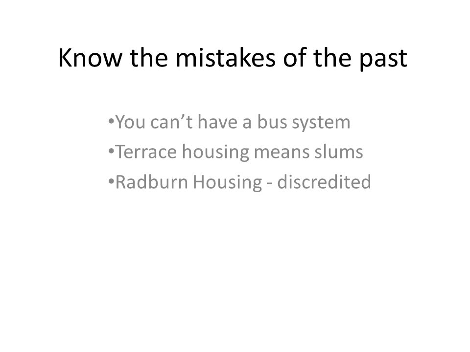Know the mistakes of the past You cant have a bus system Terrace housing means slums Radburn Housing - discredited