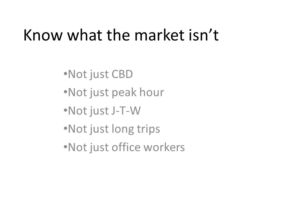 Know what the market isnt Not just CBD Not just peak hour Not just J-T-W Not just long trips Not just office workers