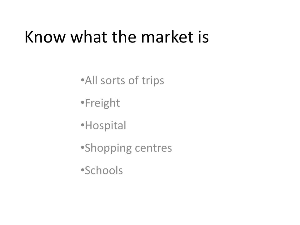 Know what the market is All sorts of trips Freight Hospital Shopping centres Schools
