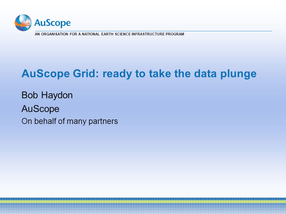 AN ORGANISATION FOR A NATIONAL EARTH SCIENCE INFRASTRUCTURE PROGRAM AuScope Grid: ready to take the data plunge Bob Haydon AuScope On behalf of many p