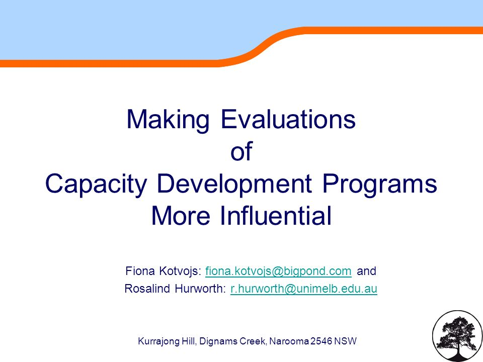 Kurrajong Hill, Dignams Creek, Narooma 2546 NSW Making Evaluations of Capacity Development Programs More Influential Fiona Kotvojs:  Rosalind Hurworth: