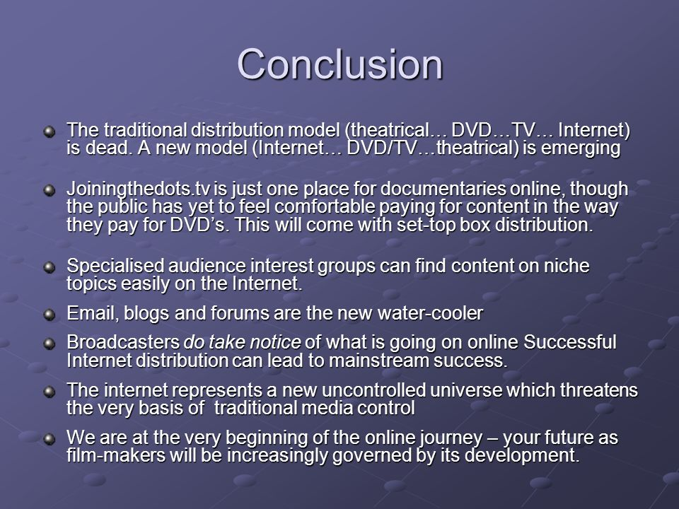 Conclusion The traditional distribution model (theatrical… DVD…TV… Internet) is dead.