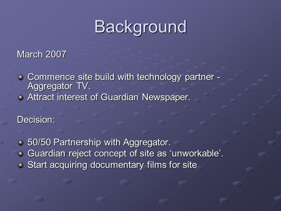 Background March 2007 Commence site build with technology partner - Aggregator TV. Attract interest of Guardian Newspaper. Decision: 50/50 Partnership