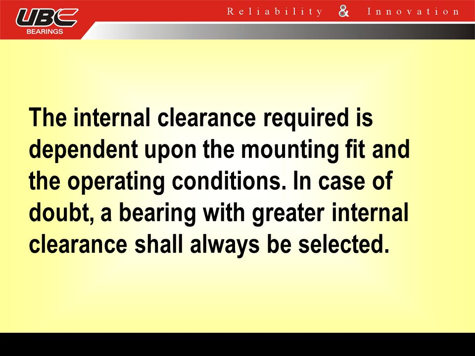The internal clearance required is dependent upon the mounting fit and the operating conditions. In case of doubt, a bearing with greater internal cle