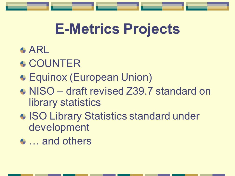 E-Metrics Projects ARL COUNTER Equinox (European Union) NISO – draft revised Z39.7 standard on library statistics ISO Library Statistics standard under development … and others