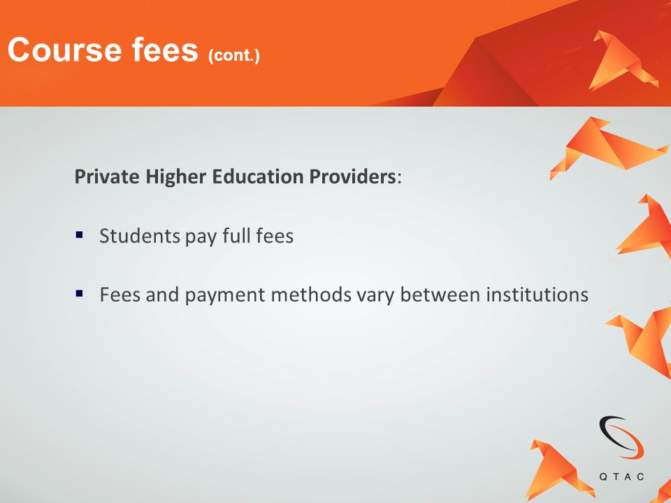 Private Higher Education Providers: Students pay full fees Fees and payment methods vary between institutions Course fees (cont.)