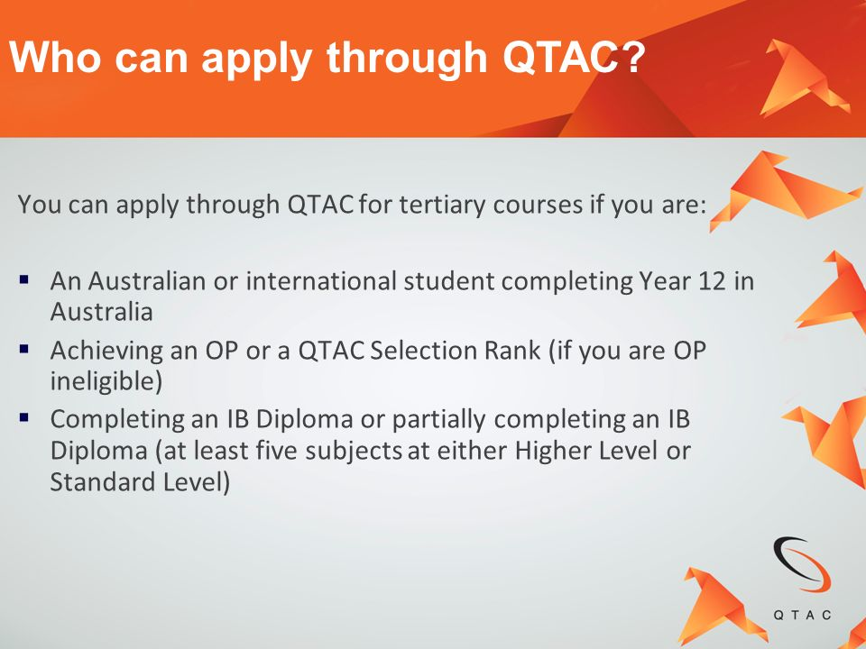 The following types of courses may be offered through QTAC: Selected Certificate courses Diplomas Advanced Diplomas Degrees and Associate Degrees Some post-registration, graduate entry and post graduate courses (not available to Year 12 students) Courses available through QTAC