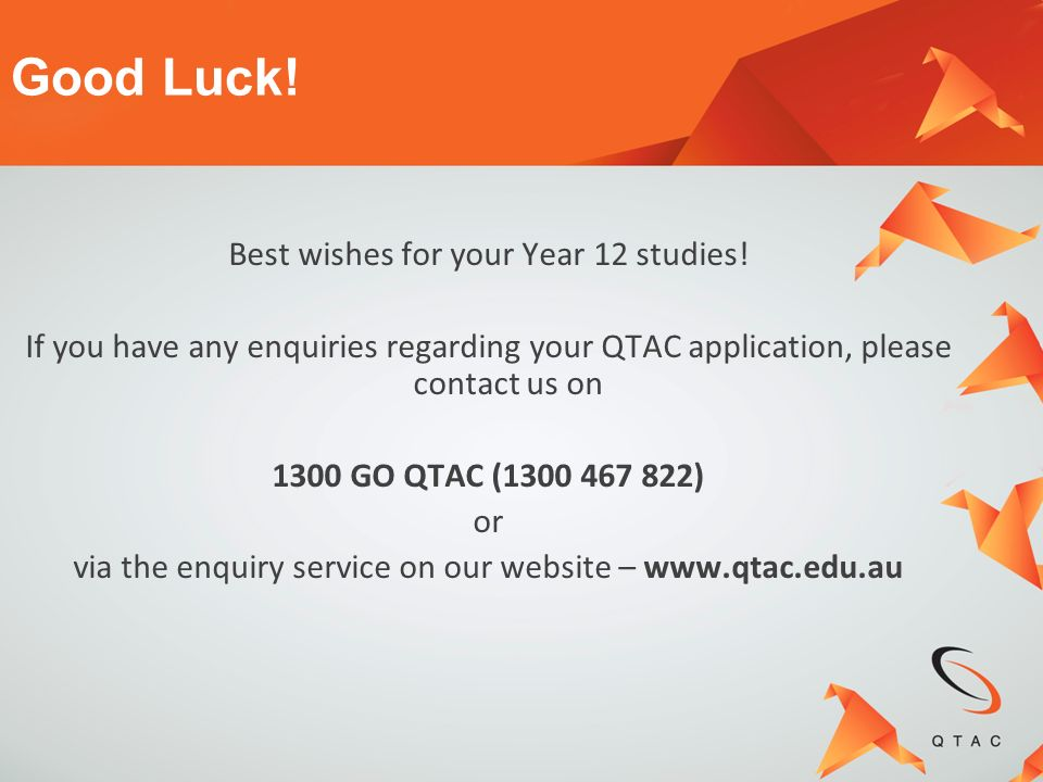 Best wishes for your Year 12 studies! If you have any enquiries regarding your QTAC application, please contact us on 1300 GO QTAC (1300 467 822) or v