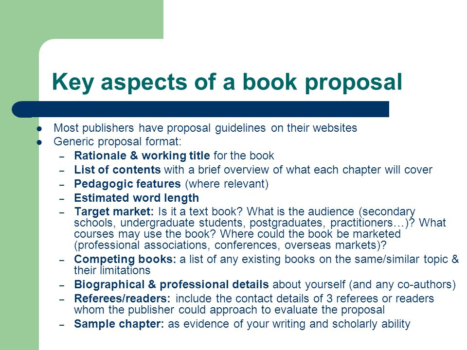 Key aspects of a book proposal Most publishers have proposal guidelines on their websites Generic proposal format: – Rationale & working title for the