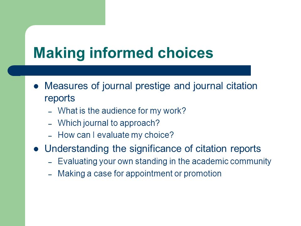 Making informed choices Measures of journal prestige and journal citation reports – What is the audience for my work? – Which journal to approach? – H