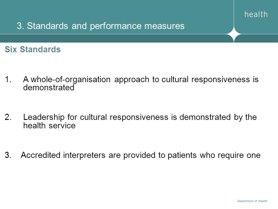 3. Standards and performance measures Six Standards 1.A whole-of-organisation approach to cultural responsiveness is demonstrated 2.Leadership for cul