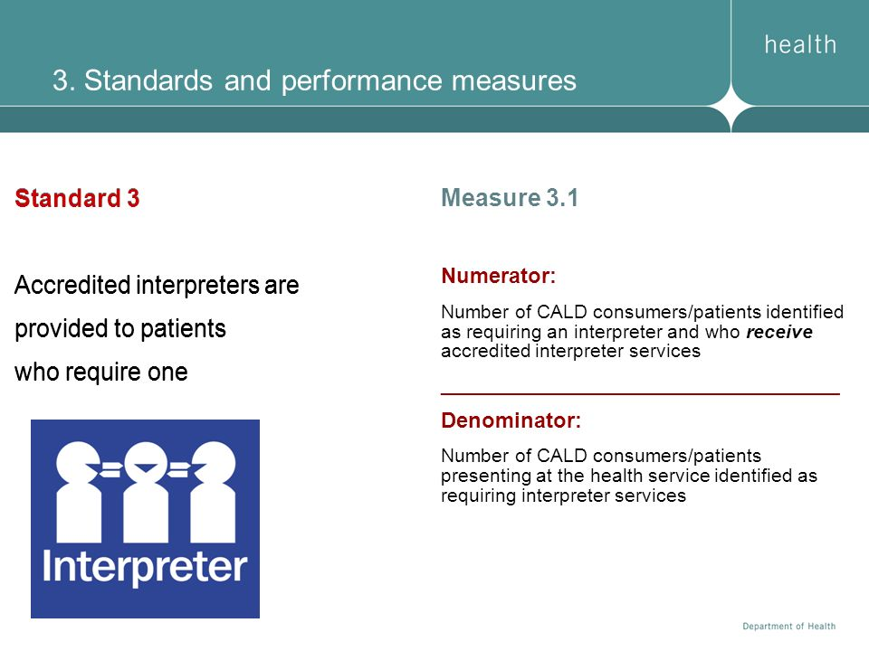 3. Standards and performance measures Standard 3 Accredited interpreters are provided to patients who require one Measure 3.1 Numerator: Number of CAL