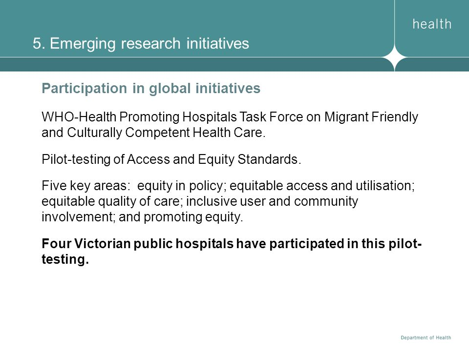 5. Emerging research initiatives Participation in global initiatives WHO-Health Promoting Hospitals Task Force on Migrant Friendly and Culturally Comp