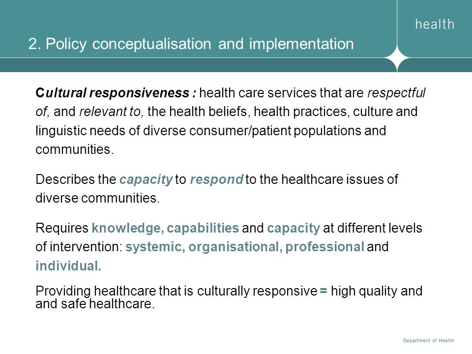2. Policy conceptualisation and implementation Cultural responsiveness : health care services that are respectful of, and relevant to, the health beli