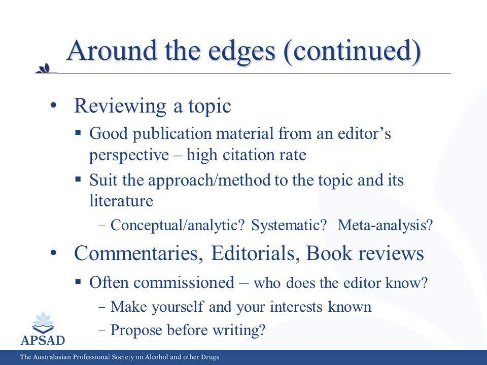 Around the edges (continued) Reviewing a topic Good publication material from an editors perspective – high citation rate Suit the approach/method to the topic and its literature Conceptual/analytic.