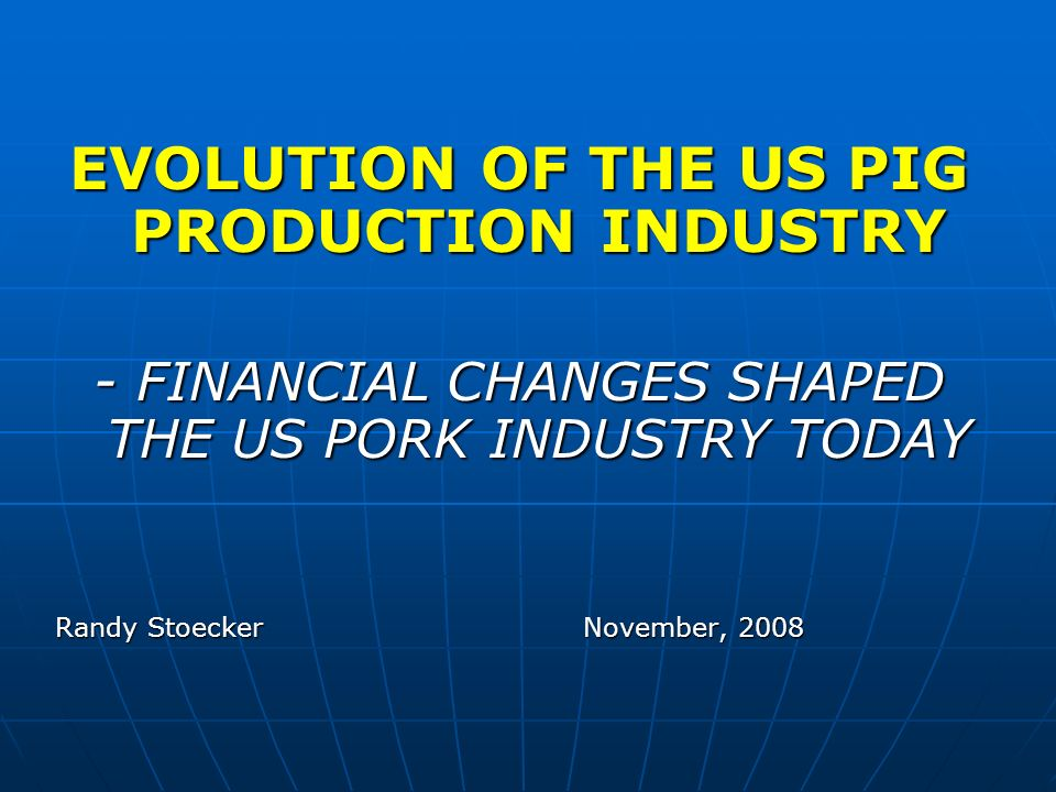 EVOLUTION OF THE US PIG PRODUCTION INDUSTRY - FINANCIAL CHANGES SHAPED THE US PORK INDUSTRY TODAY Randy StoeckerNovember, 2008