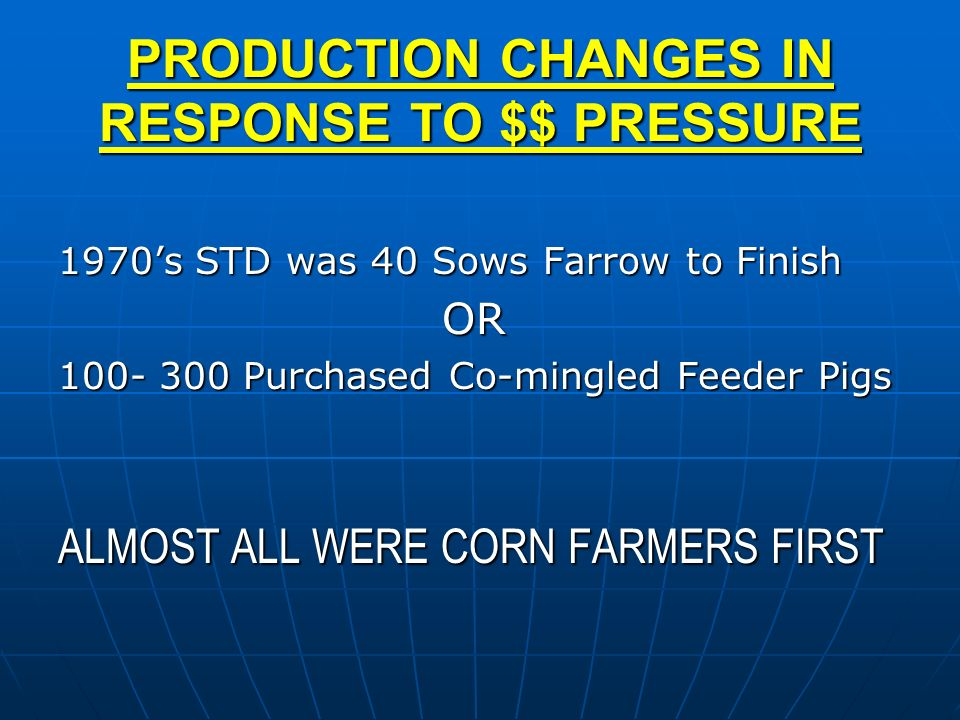 PRODUCTION CHANGES IN RESPONSE TO $$ PRESSURE 1970s STD was 40 Sows Farrow to Finish OR 100- 300 Purchased Co-mingled Feeder Pigs ALMOST ALL WERE CORN