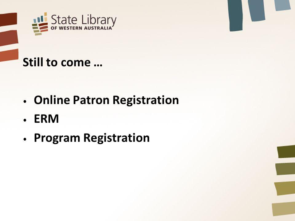 Still to come … Online Patron Registration ERM Program Registration