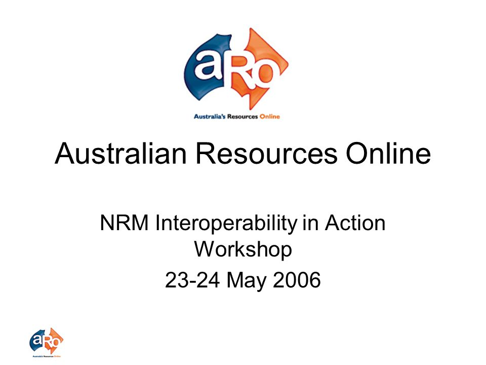 Australian Resources Online NRM Interoperability in Action Workshop 23-24 May 2006