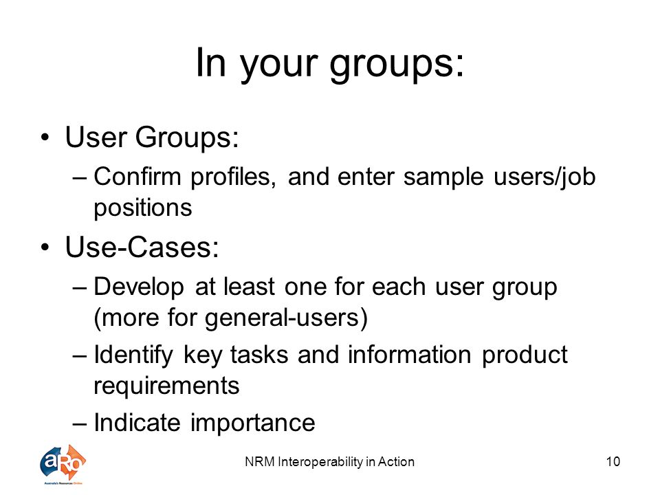 NRM Interoperability in Action10 In your groups: User Groups: –Confirm profiles, and enter sample users/job positions Use-Cases: –Develop at least one
