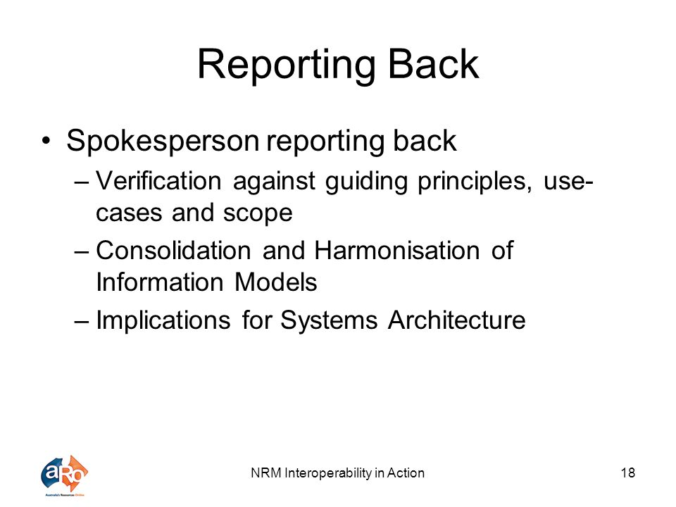 NRM Interoperability in Action18 Reporting Back Spokesperson reporting back –Verification against guiding principles, use- cases and scope –Consolidat