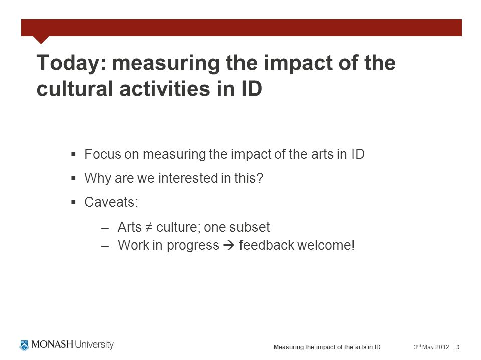 3 Today: measuring the impact of the cultural activities in ID Focus on measuring the impact of the arts in ID Why are we interested in this? Caveats: