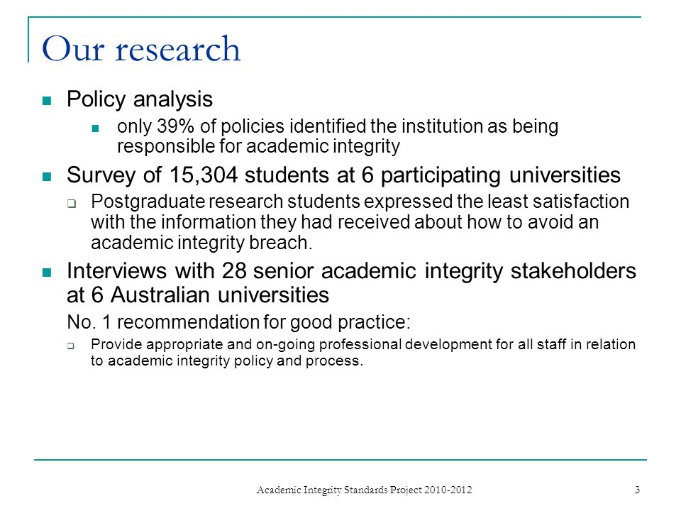 Our research Policy analysis only 39% of policies identified the institution as being responsible for academic integrity Survey of 15,304 students at 6 participating universities Postgraduate research students expressed the least satisfaction with the information they had received about how to avoid an academic integrity breach.