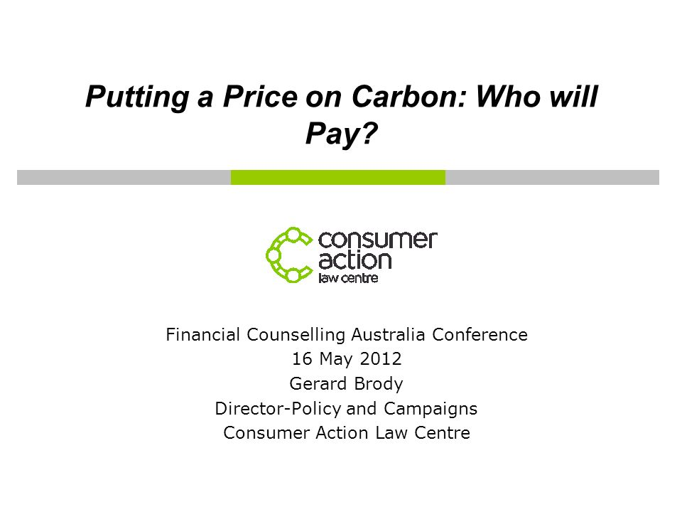Putting a Price on Carbon: Who will Pay? Financial Counselling Australia Conference 16 May 2012 Gerard Brody Director-Policy and Campaigns Consumer Ac
