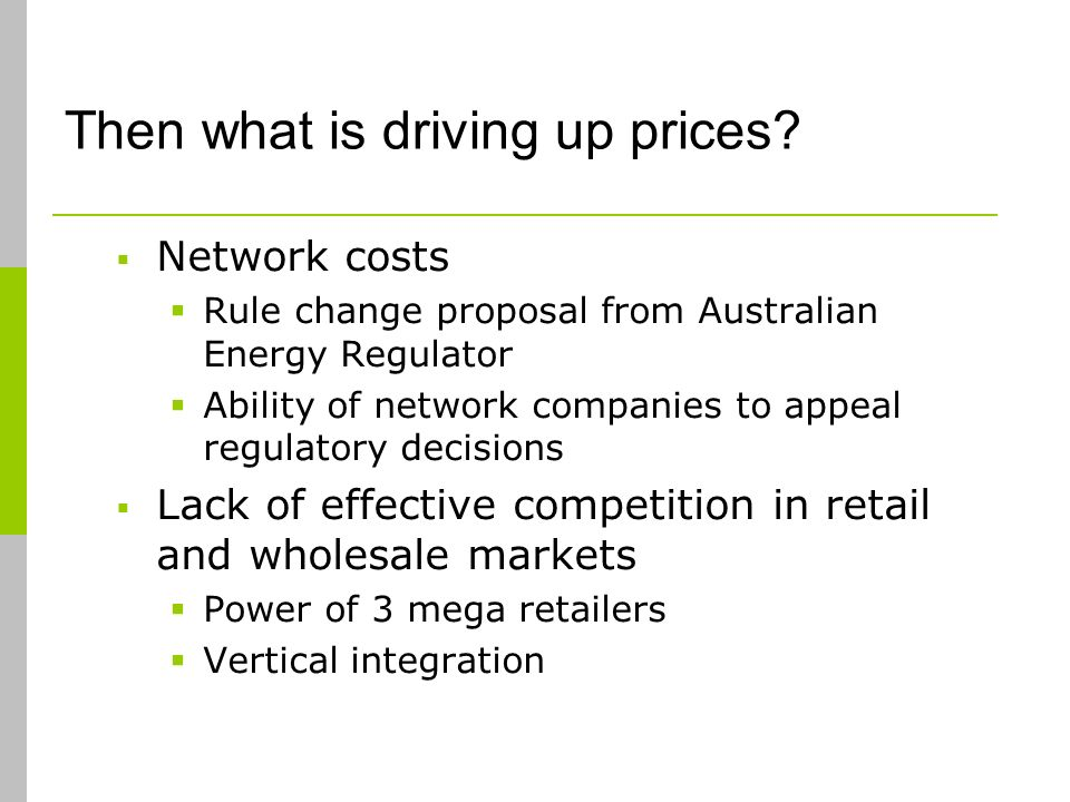 Then what is driving up prices? Network costs Rule change proposal from Australian Energy Regulator Ability of network companies to appeal regulatory