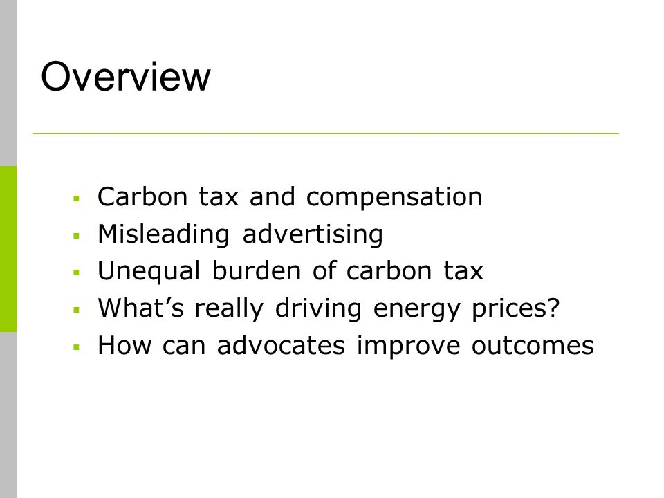 Overview Carbon tax and compensation Misleading advertising Unequal burden of carbon tax Whats really driving energy prices.