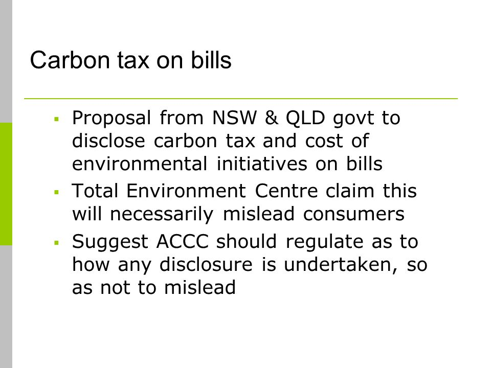Carbon tax on bills Proposal from NSW & QLD govt to disclose carbon tax and cost of environmental initiatives on bills Total Environment Centre claim this will necessarily mislead consumers Suggest ACCC should regulate as to how any disclosure is undertaken, so as not to mislead
