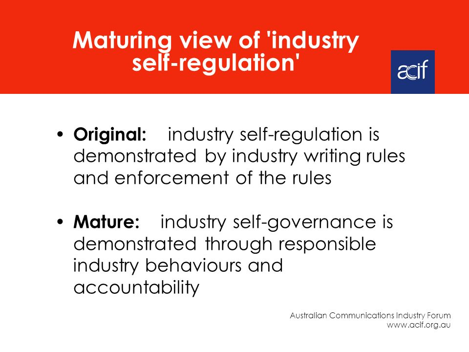 Original: industry self-regulation is demonstrated by industry writing rules and enforcement of the rules Mature: industry self-governance is demonstrated through responsible industry behaviours and accountability Maturing view of industry self-regulation Australian Communications Industry Forum www.acif.org.au