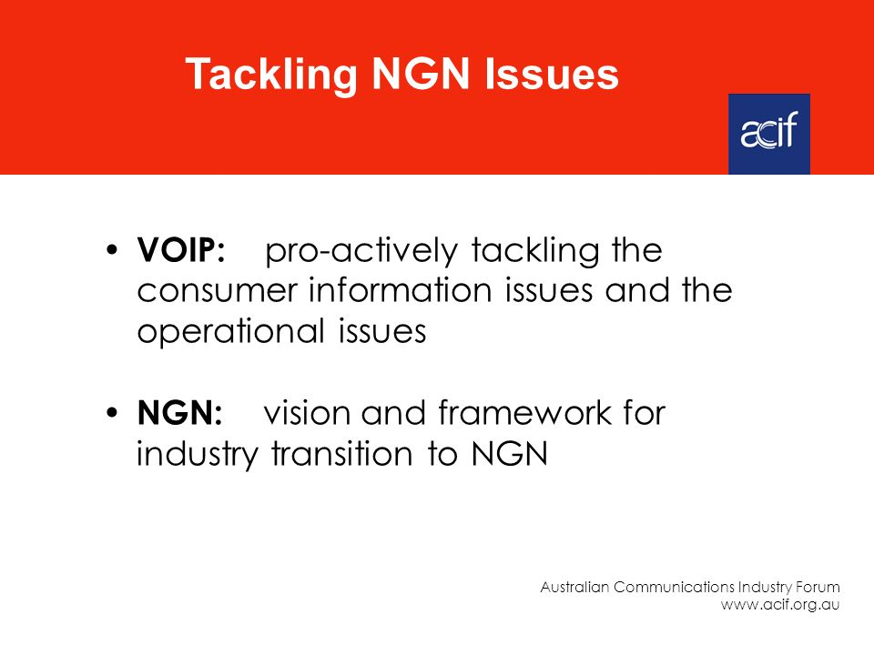 VOIP: pro-actively tackling the consumer information issues and the operational issues NGN: vision and framework for industry transition to NGN Tackling NGN Issues Australian Communications Industry Forum www.acif.org.au