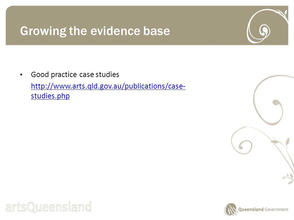 Good practice case studies http://www.arts.qld.gov.au/publications/case- studies.php Growing the evidence base