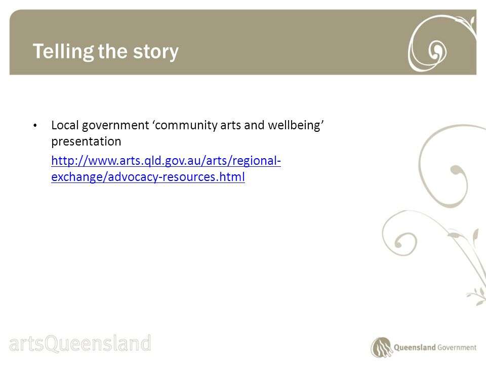 Local government community arts and wellbeing presentation http://www.arts.qld.gov.au/arts/regional- exchange/advocacy-resources.html Telling the story