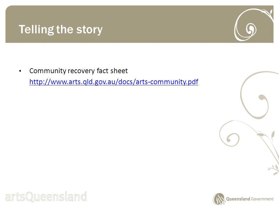 Community recovery fact sheet http://www.arts.qld.gov.au/docs/arts-community.pdf Telling the story