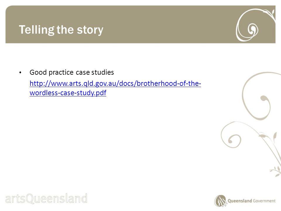 Good practice case studies http://www.arts.qld.gov.au/docs/brotherhood-of-the- wordless-case-study.pdf Telling the story