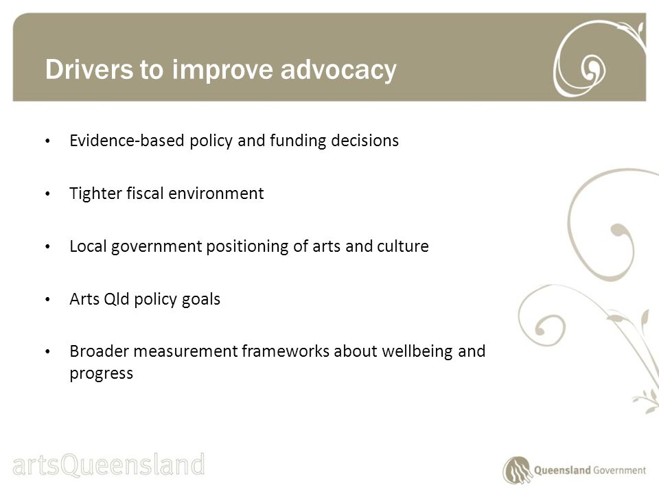 Evidence-based policy and funding decisions Tighter fiscal environment Local government positioning of arts and culture Arts Qld policy goals Broader measurement frameworks about wellbeing and progress Drivers to improve advocacy