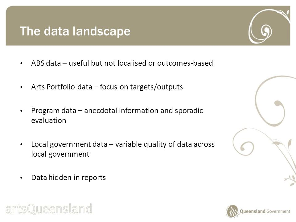 ABS data – useful but not localised or outcomes-based Arts Portfolio data – focus on targets/outputs Program data – anecdotal information and sporadic evaluation Local government data – variable quality of data across local government Data hidden in reports The data landscape