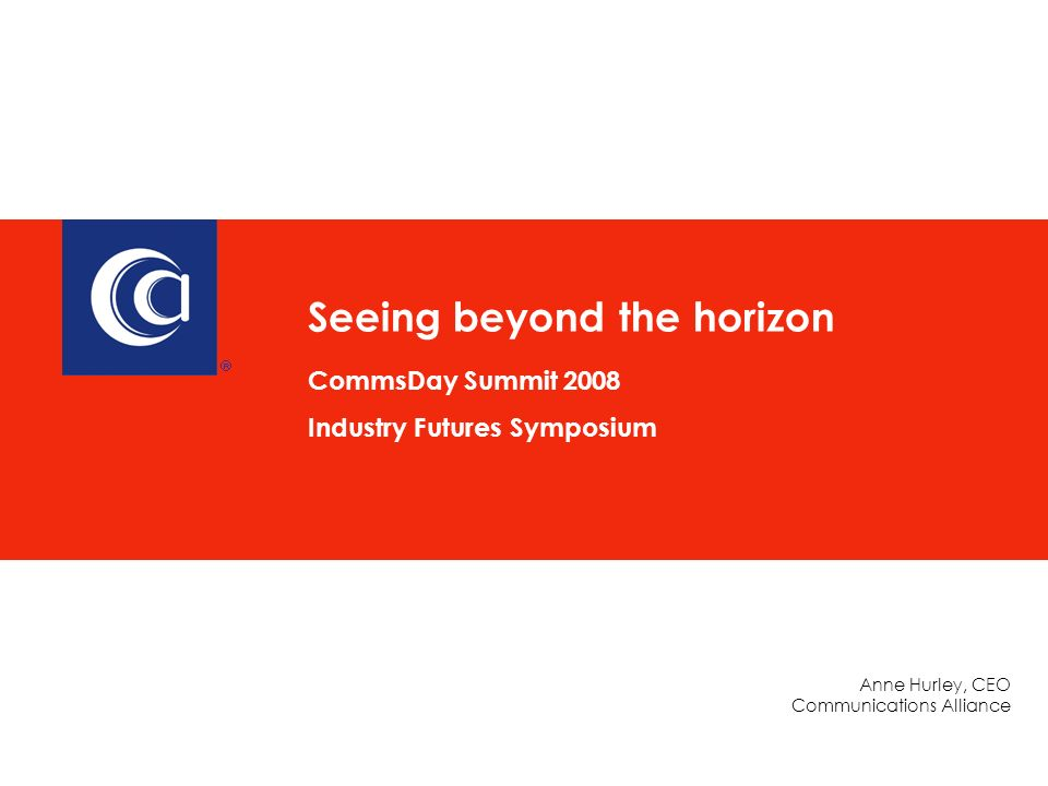 Anne Hurley, CEO Communications Alliance Seeing beyond the horizon CommsDay Summit 2008 Industry Futures Symposium