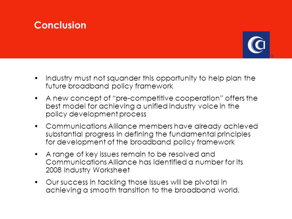 Industry must not squander this opportunity to help plan the future broadband policy framework A new concept of pre-competitive cooperation offers the best model for achieving a unified industry voice in the policy development process Communications Alliance members have already achieved substantial progress in defining the fundamental principles for development of the broadband policy framework A range of key issues remain to be resolved and Communications Alliance has identified a number for its 2008 Industry Worksheet Our success in tackling those issues will be pivotal in achieving a smooth transition to the broadband world.
