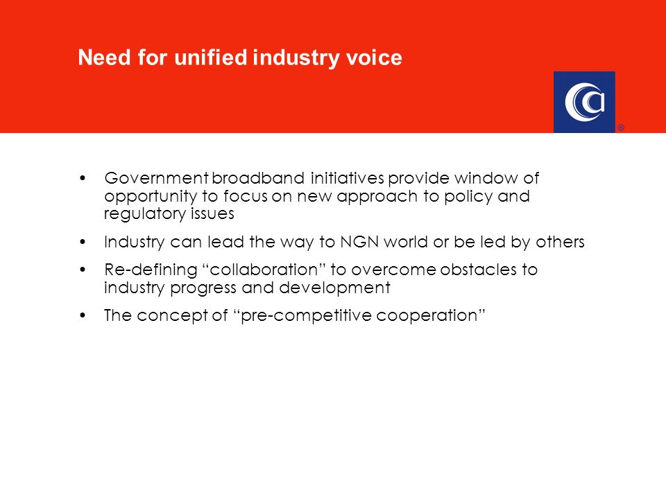 Government broadband initiatives provide window of opportunity to focus on new approach to policy and regulatory issues Industry can lead the way to NGN world or be led by others Re-defining collaboration to overcome obstacles to industry progress and development The concept of pre-competitive cooperation Need for unified industry voice