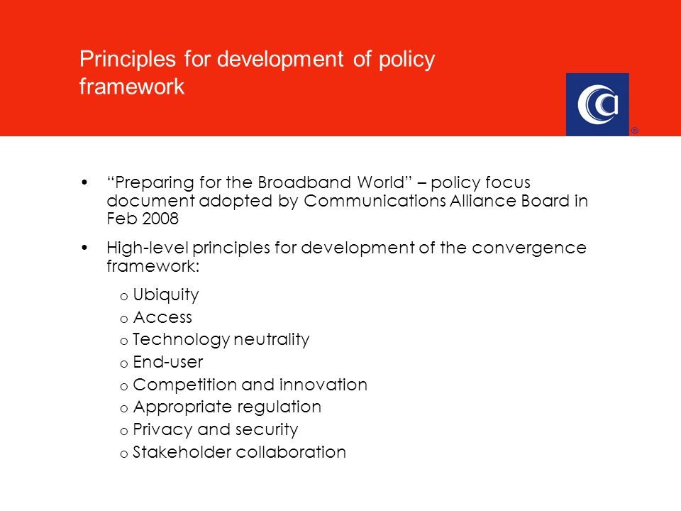 Preparing for the Broadband World – policy focus document adopted by Communications Alliance Board in Feb 2008 High-level principles for development of the convergence framework: o Ubiquity o Access o Technology neutrality o End-user o Competition and innovation o Appropriate regulation o Privacy and security o Stakeholder collaboration Principles for development of policy framework