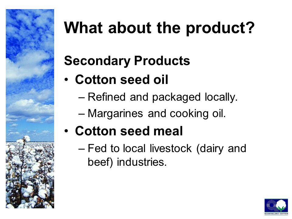 What about the product. Secondary Products Cotton seed oil –Refined and packaged locally.