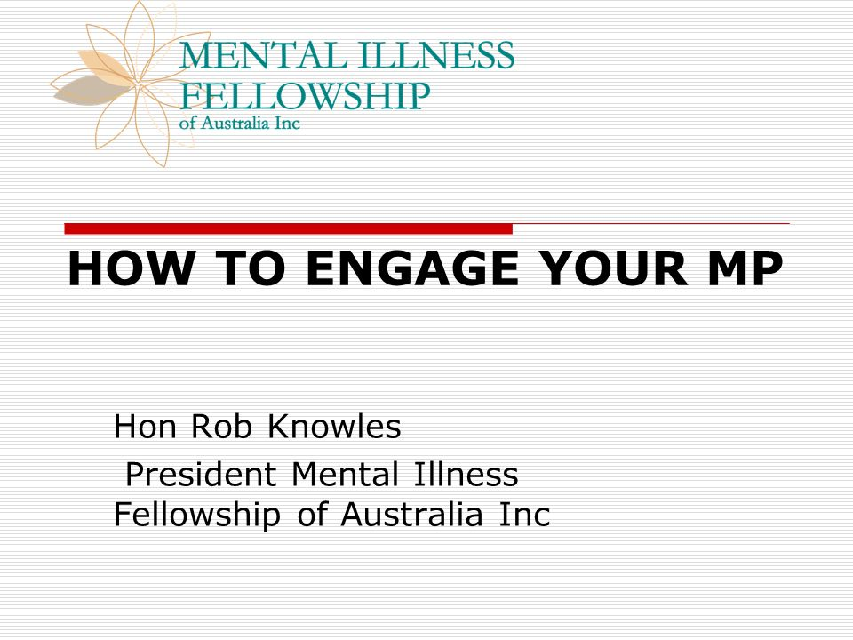HOW TO ENGAGE YOUR MP Hon Rob Knowles President Mental Illness Fellowship of Australia Inc