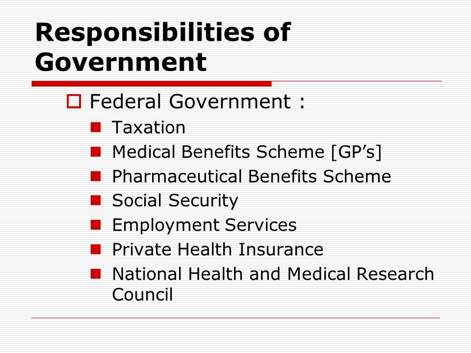 Responsibilities of Government Federal Government : Taxation Medical Benefits Scheme [GPs] Pharmaceutical Benefits Scheme Social Security Employment Services Private Health Insurance National Health and Medical Research Council
