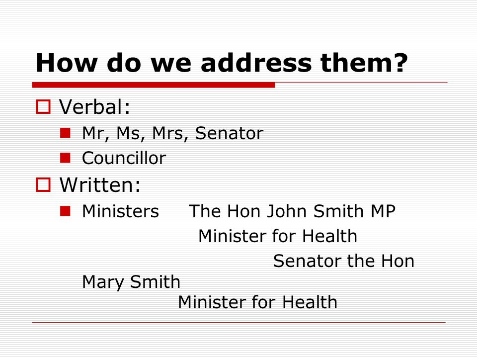 How do we address them? Verbal: Mr, Ms, Mrs, Senator Councillor Written: Ministers The Hon John Smith MP Minister for Health Senator the Hon Mary Smit