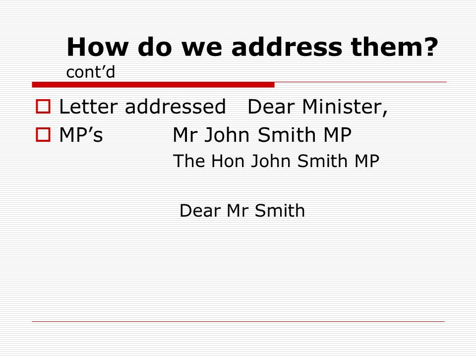 How do we address them? contd Letter addressed Dear Minister, MPs Mr John Smith MP The Hon John Smith MP Dear Mr Smith